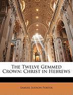 The Twelve Gemmed Crown: Christ in Hebrews - Porter, Samuel Judson