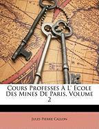 Cours Professes L' Ecole Des Mines de Paris, Volume 2 - Callon, Jules Pierre