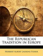 The Republican Tradition in Europe - Fisher, Herbert Albert Laurens