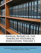 Annual Report of the American Historical Association, Volume 1 - Press, Smithsonian Institution
