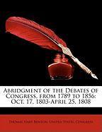 Abridgment of the Debates of Congress, from 1789 to 1856: Oct. 17, 1803-April 25, 1808 - Benton, Thomas Hart