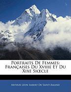 Portraits de Femmes: Francaisees Du Xviiie Et Du Xixe Siecle - De Saint-Amand, Arthur Lon Imbert