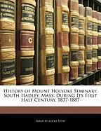 History of Mount Holyoke Seminary, South Hadley, Mass: During Its First Half Century, 1837-1887 - Stow, Sarah D. Locke