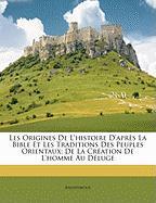 Les Origines de L'Histoire D'Aprs La Bible Et Les Traditions Des Peuples Orientaux: de La Cration de L'Homme Au Dluge - Anonymous