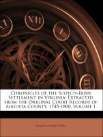 Chronicles of the Scotch-Irish Settlement in Virginia: Extracted from the Original Court Records of Augusta County, 1745-1800, Volume 1 - Augusta County (Va. )