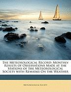 The Meteorological Record: Monthly Results of Observations Made at the Stations of the Meteorological Society with Remarks on the Weather