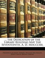 The Dedication of the Library Building May the Seventeenth, A. D. MDCCCIIII. - Turner, Frederick Jackson; Kellen, William Vail