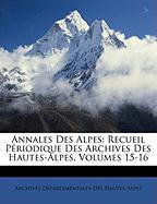 Annales Des Alpes: Recueil Priodique Des Archives Des Hautes-Alpes, Volumes 15-16 - Hautes-Alpes, Archives Dpartementales