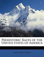 Prehistoric Races of the United States of America - Foster, John Wells