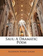 Saul: A Dramatic Poem - Logan, Algernon Sydney