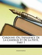 Caroline; Ou, Influence de La Candeur Et de La Pit, Part 1 - Anonymous