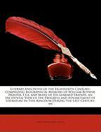 Literary Anecdotes of the Eighteenth Century;: Comprizing Biographical Memoirs of William Boywer, Printer, F.S.A. and Many of His Learned Friends; An - Bentley, Samuel; Nichols, John