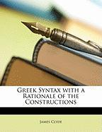 Greek Syntax with a Rationale of the Constructions - Clyde, James