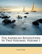 The American Revolution: In Two Volumes, Volume 1 - Fiske, John