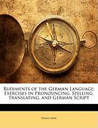 Rudiments of the German Language: Exercises in Pronouncing, Spelling, Translating, and German Script - Ahn, Franz