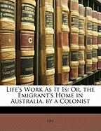 Life's Work as It Is: Or, the Emigrant's Home in Australia, by a Colonist - Life