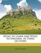 What to Learn and What to Unlearn, in Three Lectures - Fearon, Henry