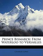 Prince Bismarck: From Waterloo to Versailles - Lowe, Charles