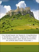 The Sportsman in France: Comprising a Sporting Ramble Through Picardy and Normandy, and Boar Shooting in Lower Brittany, Volume 1 - Tolfrey, Frederic