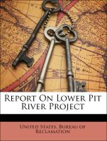 Report On Lower Pit River Project - United States. Bureau of Reclamation; California. Office Of State Engineer; Northern California Irrigation Association