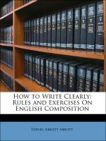 How to Write Clearly: Rules and Exercises On English Composition - Abbott, Edwin Abbott