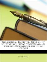 The American Preceptor: Being a New Selection of Lessons for Reading and Speaking : Designed for the Use of Schools - Bingham, Caleb