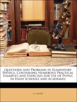 Questions and Problems in Elementary Physics, Containing Numerous Practical Examples and Exercises for Use of Pupils in High Schools and Academies - Hotze, C L.