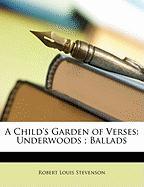 A Child's Garden of Verses: Underwoods; Ballads - Stevenson, Robert Louis