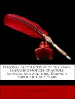 Personal Recollections of the Stage: Embracing Notices of Actors, Authors, and Auditors, During a Period of Forty Years - Wood, William Burke