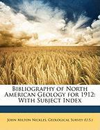 Bibliography of North American Geology for 1912: With Subject Index - Nickles, John Milton