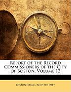 Report of the Record Commissioners of the City of Boston, Volume 12