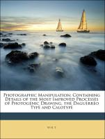 Photographic Manipulation: Containing Details of the Most Improved Processes of Photogenic Drawing, the Daguerreo Type and Calotype - T, W H.; Manipulation, Photographic
