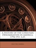 A History of the Christian Denomination in America, 1794-1911 A.D. - Morrill, Milo True