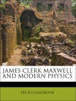 JAMES CLERK MAXWELL AND MODERN PHYSICS - R. T. GLAZEBOOK, FRS