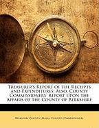 Treasurer's Report of the Receipts and Expenditures: Also, County Commissioners' Report Upon the Affairs of the County of Berkshire