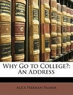Why Go to College?: An Address - Palmer, Alice Freeman