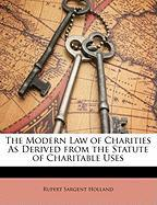 The Modern Law of Charities as Derived from the Statute of Charitable Uses - Holland, Rupert Sargent