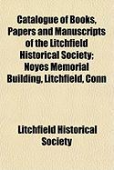 Catalogue of Books, Papers and Manuscripts of the Litchfield Historical Society; Noyes Memorial Building, Litchfield, Conn - Society, Litchfield Historical