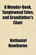 A Wonder-Book, Tanglewood Tales, and Grandfather's Chair - Hawthorne, Nathaniel