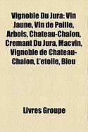 Vignoble Du Jura: Vin Jaune, Vin de Paille, Arbois, Ch[teau-Chalon, Crmant Du Jura, Macvin, Vignoble de Ch[teau-Chalon, L'Toile, Biou