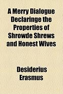 A Merry Dialogue Declaringe the Properties of Shrowde Shrews and Honest Wives - Erasmus, Desiderius