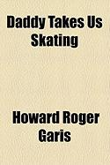 Daddy Takes Us Skating - Garis, Howard Roger
