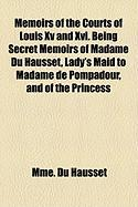 Memoirs of the Courts of Louis XV and XVI. Being Secret Memoirs of Madame Du Hausset, Lady's Maid to Madame de Pompadour, and of the Princess - Du Hausset, Mme