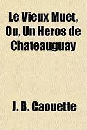 Le Vieux Muet, Ou, Un Hros de Chateauguay - Caouette, J. B.