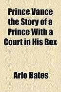 Prince Vance the Story of a Prince with a Court in His Box - Bates, Arlo