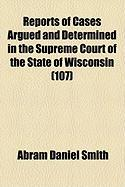 Reports of Cases Argued and Determined in the Supreme Court of the State of Wisconsin (107) - Smith, Abram Daniel