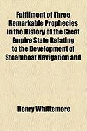 Fulfilment of Three Remarkable Prophecies in the History of the Great Empire State Relating to the Development of Steamboat Navigation and - Whittemore, Henry