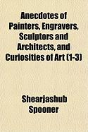 Anecdotes of Painters, Engravers, Sculptors and Architects, and Curiosities of Art, Volumes 1-3 - Spooner, Shearjashub