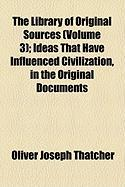 The Library of Original Sources (Volume 3); Ideas That Have Influenced Civilization, in the Original Documents - Thatcher, Oliver Joseph