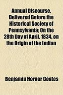Annual Discourse, Delivered Before the Historical Society of Pennsylvania; On the 28th Day of April, 1834, on the Origin of the Indian - Coates, Benjamin Hornor